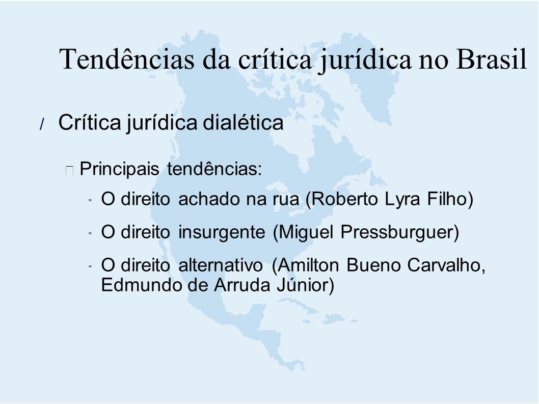  Crítica jurídica dialética  Principais tendências:  O direito achado na rua (Roberto Lyra Filho)  O direito insurgente (Miguel Pressburguer)  O