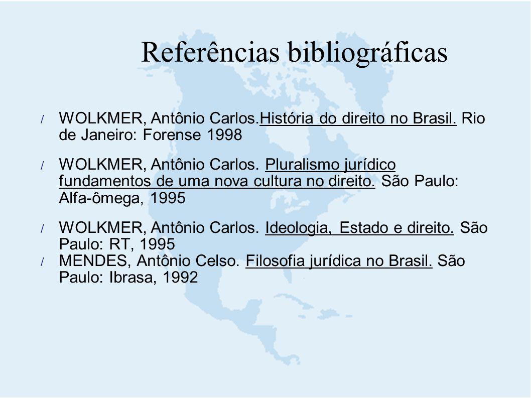 Referências bibliográficas  WOLKMER, Antônio Carlos.História do direito no Brasil. Rio de Janeiro: Forense 1998  WOLKMER, Antônio Carlos. Pluralismo