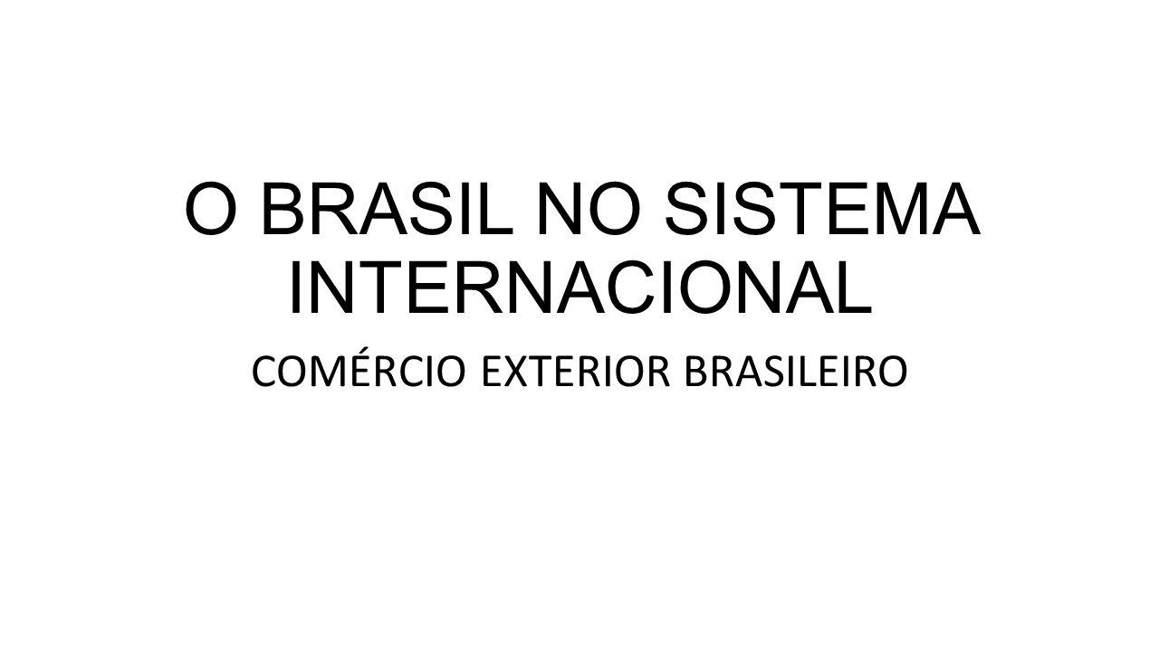 O BRASIL NO SISTEMA INTERNACIONAL COMÉRCIO EXTERIOR BRASILEIRO