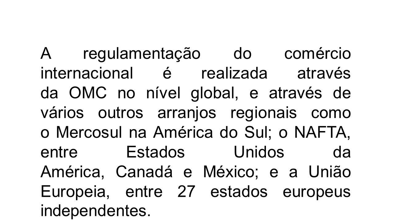 A regulamentação do comércio internacional é realizada através da OMC no nível global, e através de vários outros arranjos regionais como o Mercosul n