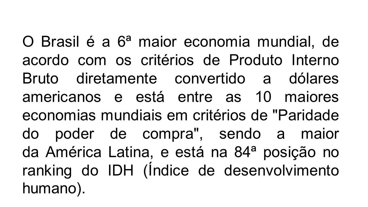O Brasil é a 6ª maior economia mundial, de acordo com os critérios de Produto Interno Bruto diretamente convertido a dólares americanos e está entre a