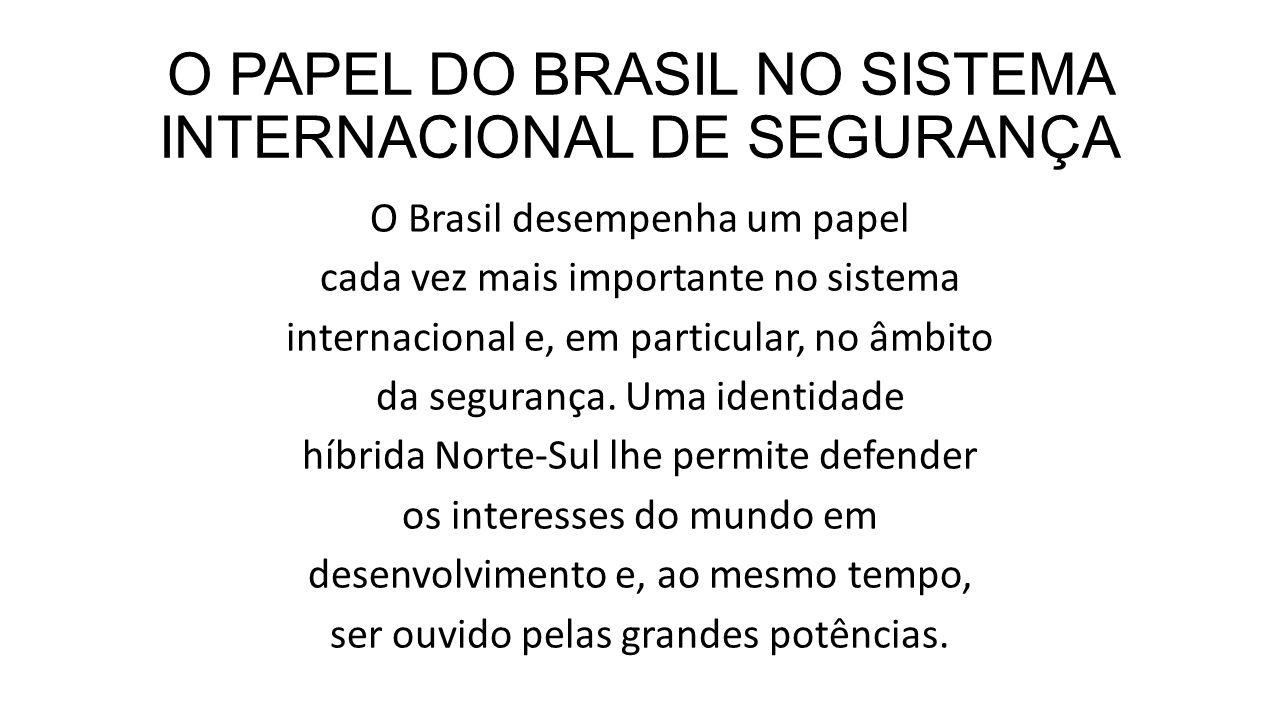O PAPEL DO BRASIL NO SISTEMA INTERNACIONAL DE SEGURANÇA O Brasil desempenha um papel cada vez mais importante no sistema internacional e, em particula