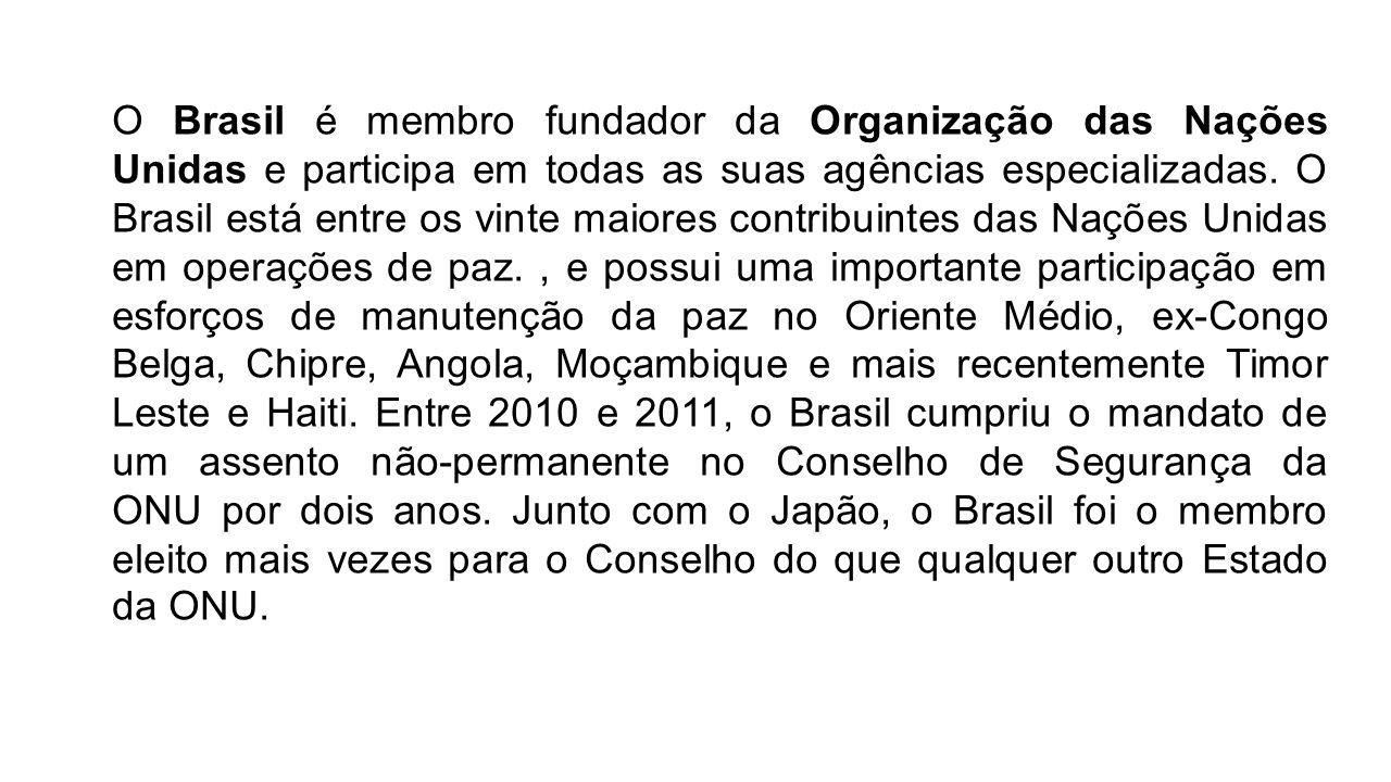 O Brasil é membro fundador da Organização das Nações Unidas e participa em todas as suas agências especializadas. O Brasil está entre os vinte maiores