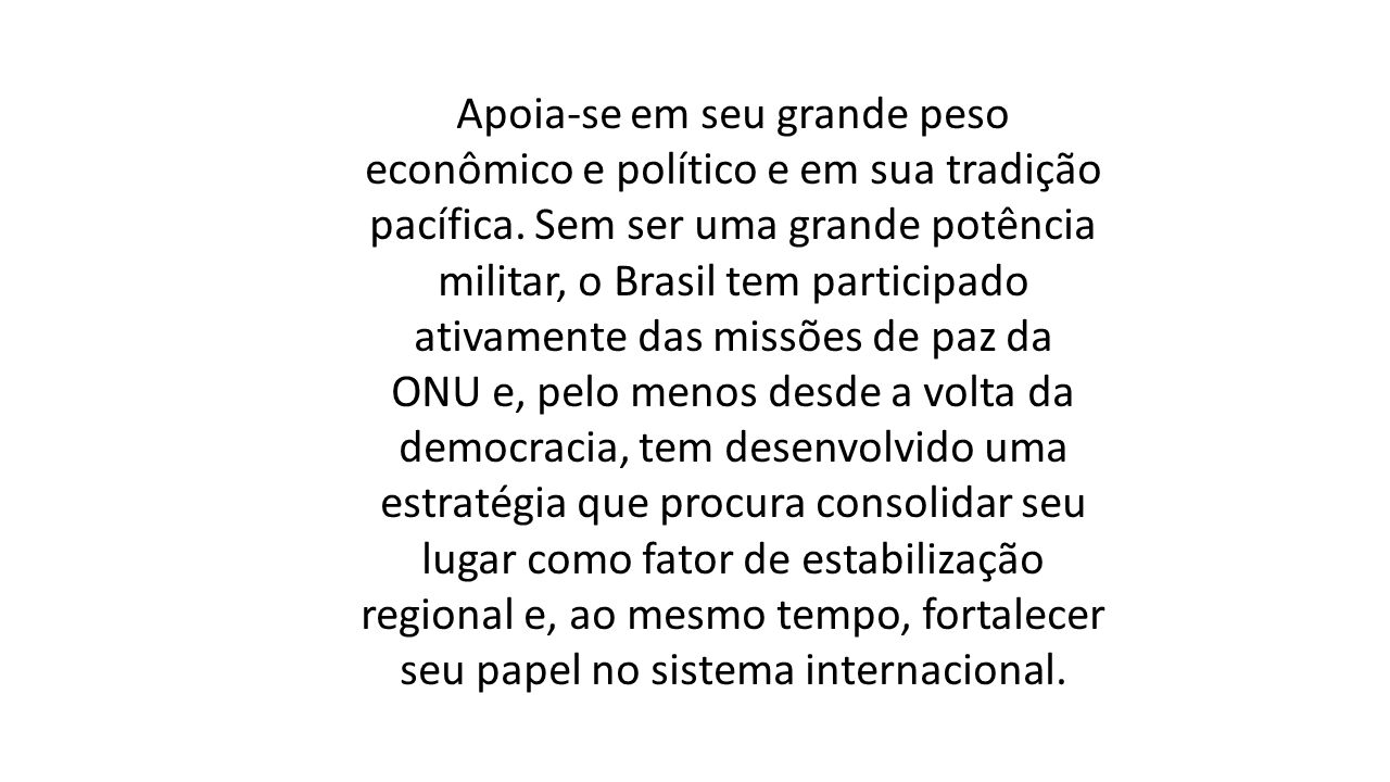 Apoia-se em seu grande peso econômico e político e em sua tradição pacífica. Sem ser uma grande potência militar, o Brasil tem participado ativamente