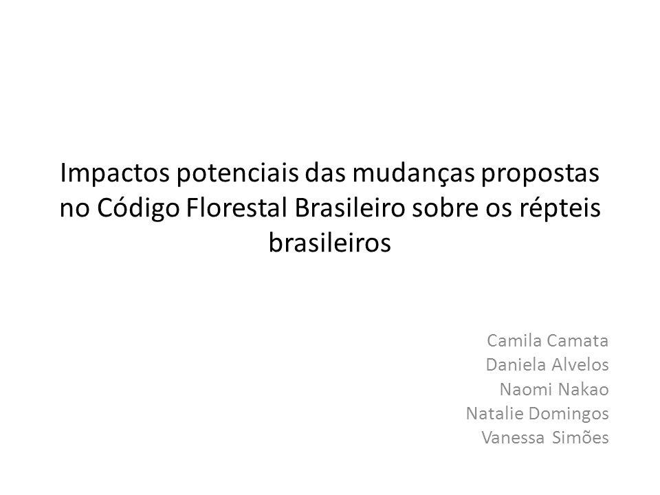 Impactos potenciais das mudanças propostas no Código Florestal Brasileiro sobre os répteis brasileiros Camila Camata Daniela Alvelos Naomi Nakao Natalie Domingos Vanessa Simões