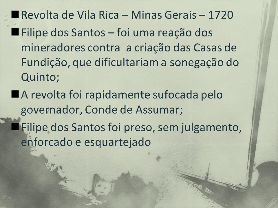 Revolta de Vila Rica – Minas Gerais – 1720 Filipe dos Santos – foi uma reação dos mineradores contra a criação das Casas de Fundição, que dificultariam a sonegação do Quinto; A revolta foi rapidamente sufocada pelo governador, Conde de Assumar; Filipe dos Santos foi preso, sem julgamento, enforcado e esquartejado