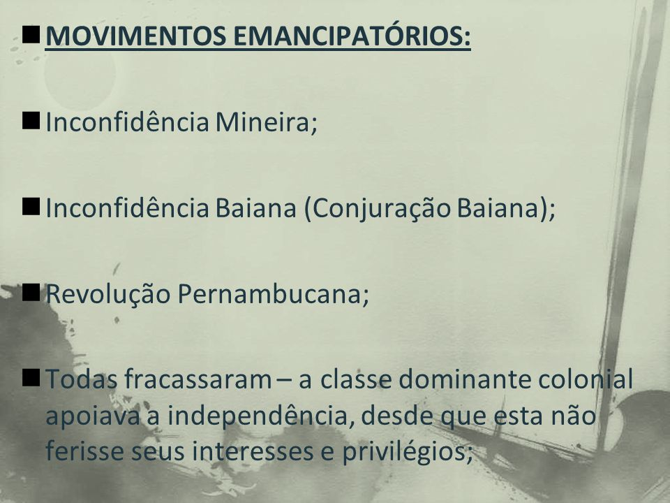 MOVIMENTOS EMANCIPATÓRIOS: Inconfidência Mineira; Inconfidência Baiana (Conjuração Baiana); Revolução Pernambucana; Todas fracassaram – a classe dominante colonial apoiava a independência, desde que esta não ferisse seus interesses e privilégios;
