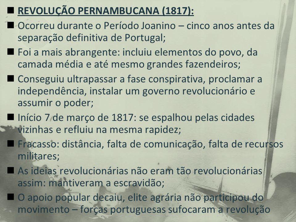 REVOLUÇÃO PERNAMBUCANA (1817): Ocorreu durante o Período Joanino – cinco anos antes da separação definitiva de Portugal; Foi a mais abrangente: incluiu elementos do povo, da camada média e até mesmo grandes fazendeiros; Conseguiu ultrapassar a fase conspirativa, proclamar a independência, instalar um governo revolucionário e assumir o poder; Início 7 de março de 1817: se espalhou pelas cidades vizinhas e refluiu na mesma rapidez; Fracasso: distância, falta de comunicação, falta de recursos militares; As ideias revolucionárias não eram tão revolucionárias assim: mantiveram a escravidão; O apoio popular decaiu, elite agrária não participou do movimento – forças portuguesas sufocaram a revolução