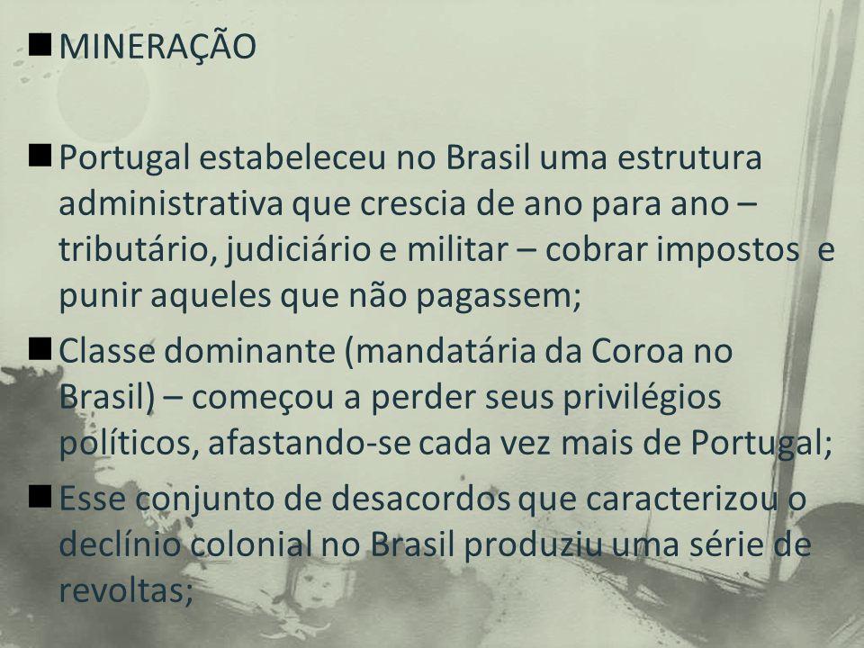 MINERAÇÃO Portugal estabeleceu no Brasil uma estrutura administrativa que crescia de ano para ano – tributário, judiciário e militar – cobrar impostos e punir aqueles que não pagassem; Classe dominante (mandatária da Coroa no Brasil) – começou a perder seus privilégios políticos, afastando-se cada vez mais de Portugal; Esse conjunto de desacordos que caracterizou o declínio colonial no Brasil produziu uma série de revoltas;
