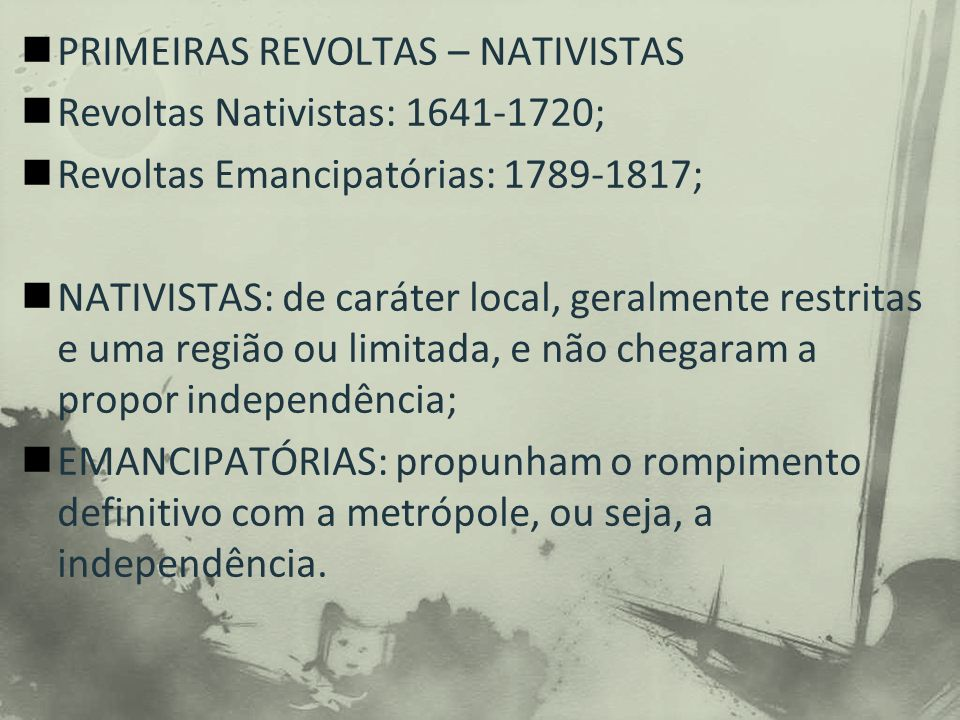 PRIMEIRAS REVOLTAS – NATIVISTAS Revoltas Nativistas: 1641-1720; Revoltas Emancipatórias: 1789-1817; NATIVISTAS: de caráter local, geralmente restritas e uma região ou limitada, e não chegaram a propor independência; EMANCIPATÓRIAS: propunham o rompimento definitivo com a metrópole, ou seja, a independência.