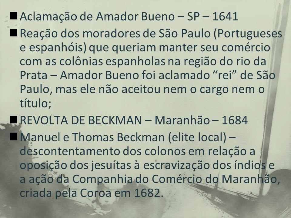 Aclamação de Amador Bueno – SP – 1641 Reação dos moradores de São Paulo (Portugueses e espanhóis) que queriam manter seu comércio com as colônias espanholas na região do rio da Prata – Amador Bueno foi aclamado rei de São Paulo, mas ele não aceitou nem o cargo nem o título; REVOLTA DE BECKMAN – Maranhão – 1684 Manuel e Thomas Beckman (elite local) – descontentamento dos colonos em relação a oposição dos jesuítas à escravização dos índios e a ação da Companhia do Comércio do Maranhão, criada pela Coroa em 1682.