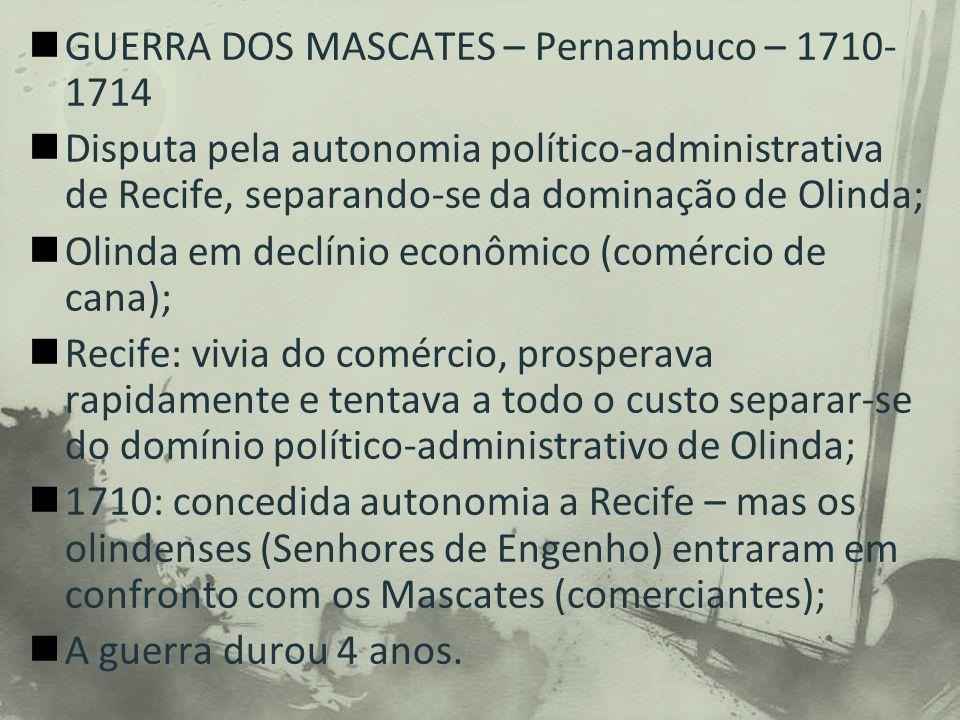 GUERRA DOS MASCATES – Pernambuco – 1710- 1714 Disputa pela autonomia político-administrativa de Recife, separando-se da dominação de Olinda; Olinda em declínio econômico (comércio de cana); Recife: vivia do comércio, prosperava rapidamente e tentava a todo o custo separar-se do domínio político-administrativo de Olinda; 1710: concedida autonomia a Recife – mas os olindenses (Senhores de Engenho) entraram em confronto com os Mascates (comerciantes); A guerra durou 4 anos.
