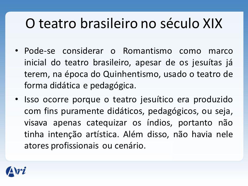 Pode-se considerar o Romantismo como marco inicial do teatro brasileiro, apesar de os jesuítas já terem, na época do Quinhentismo, usado o teatro de f