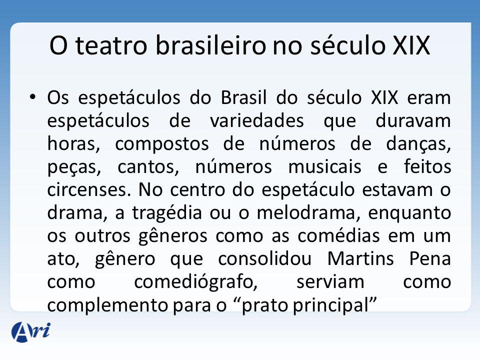 O teatro brasileiro no século XIX Os espetáculos do Brasil do século XIX eram espetáculos de variedades que duravam horas, compostos de números de dan