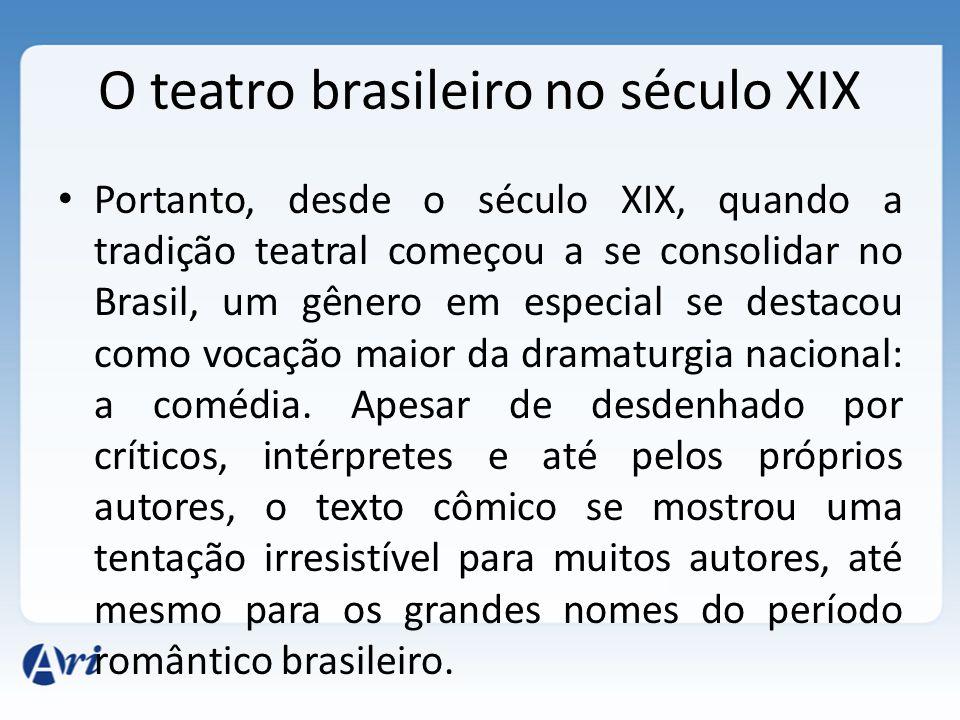 O teatro brasileiro no século XIX Portanto, desde o século XIX, quando a tradição teatral começou a se consolidar no Brasil, um gênero em especial se