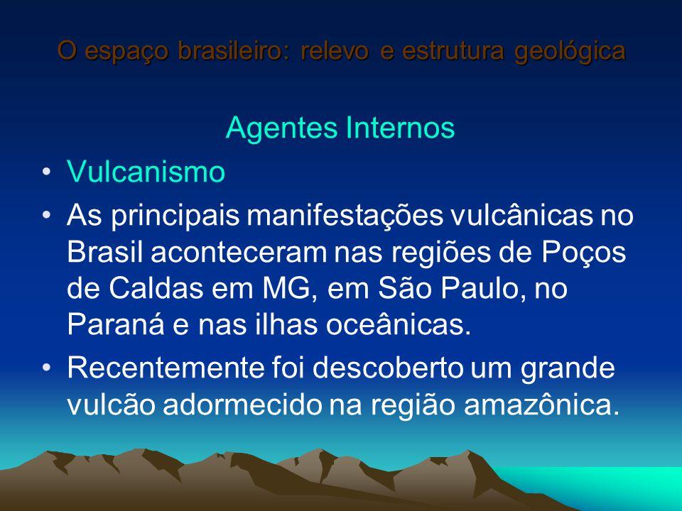 O espaço brasileiro: relevo e estrutura geológica Agentes Internos Vulcanismo As principais manifestações vulcânicas no Brasil aconteceram nas regiões