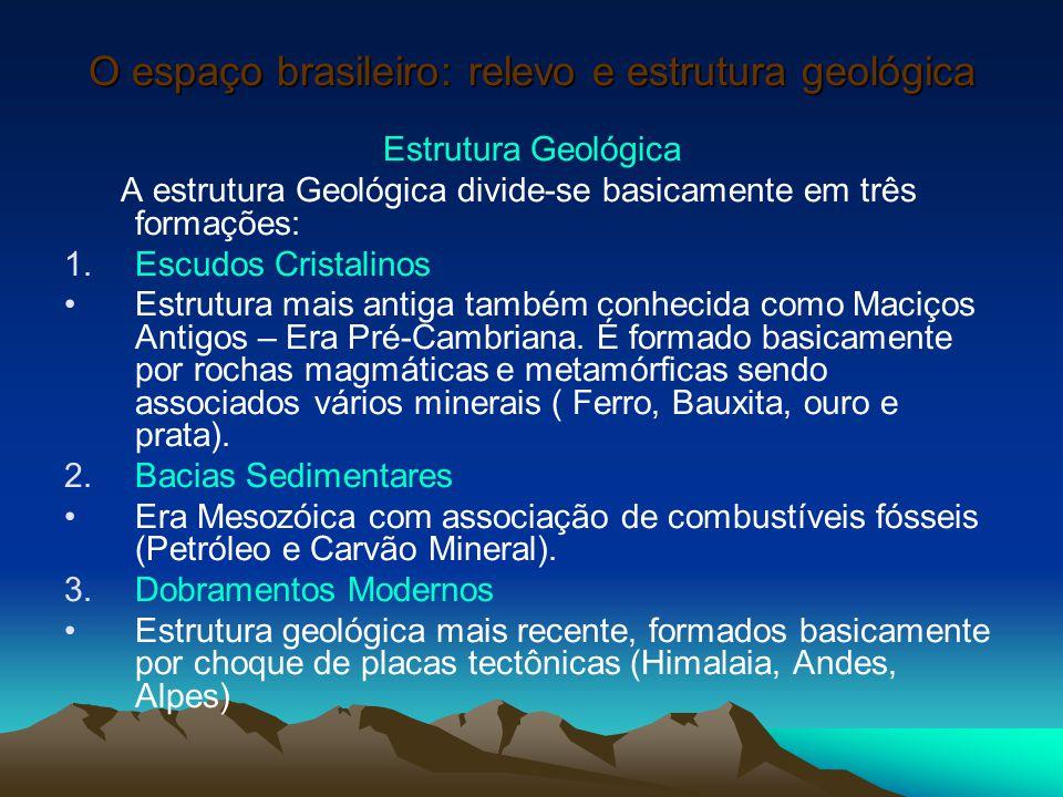 O espaço brasileiro: relevo e estrutura geológica Estrutura Geológica A estrutura Geológica divide-se basicamente em três formações: 1.Escudos Cristal
