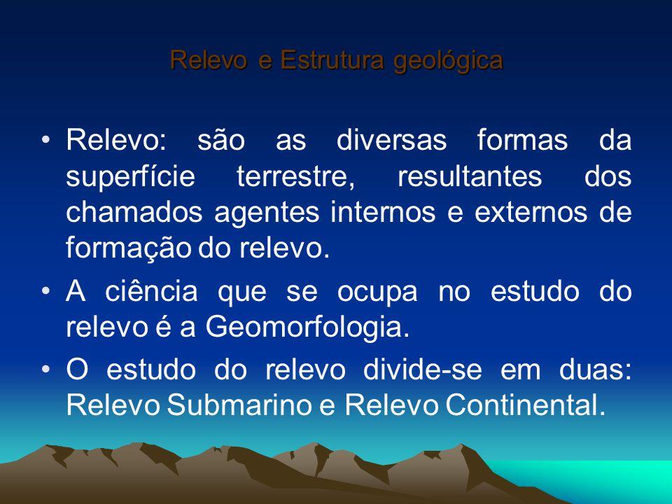 Relevo e Estrutura geológica Relevo: são as diversas formas da superfície terrestre, resultantes dos chamados agentes internos e externos de formação