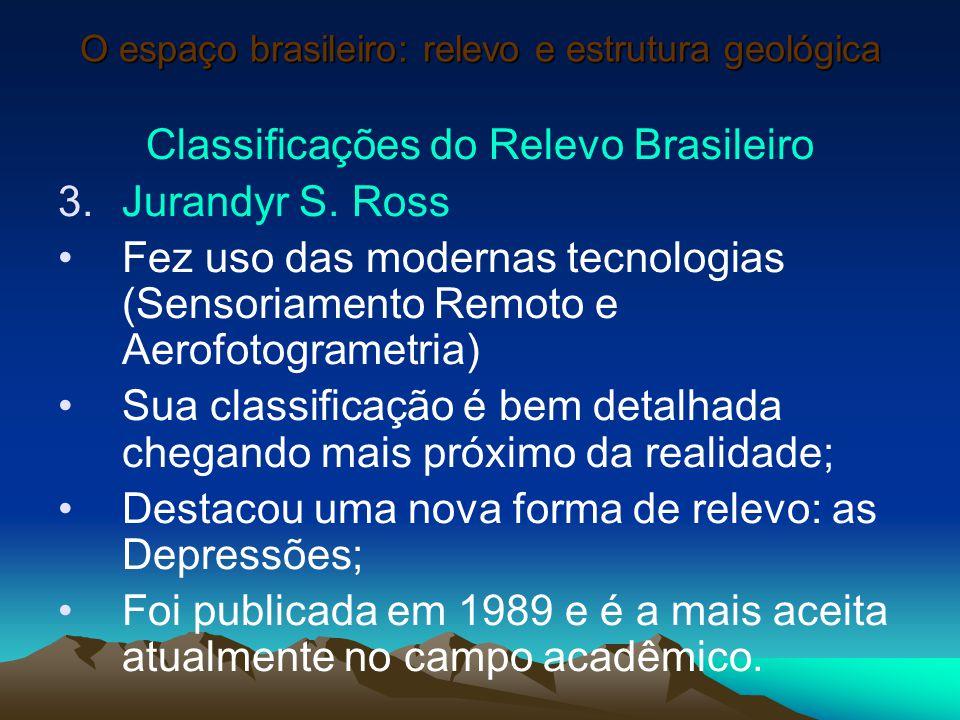 O espaço brasileiro: relevo e estrutura geológica Classificações do Relevo Brasileiro 3.Jurandyr S. Ross Fez uso das modernas tecnologias (Sensoriamen