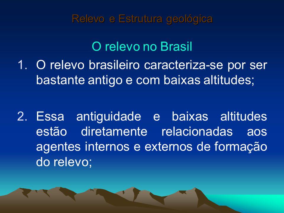 Relevo e Estrutura geológica O relevo no Brasil 1.O relevo brasileiro caracteriza-se por ser bastante antigo e com baixas altitudes; 2.Essa antiguidad