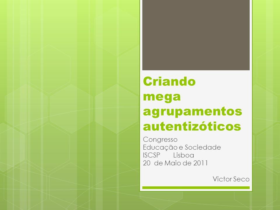 Criando mega agrupamentos autentizóticos Congresso Educação e Sociedade ISCSP Lisboa 20 de Maio de 2011 Victor Seco