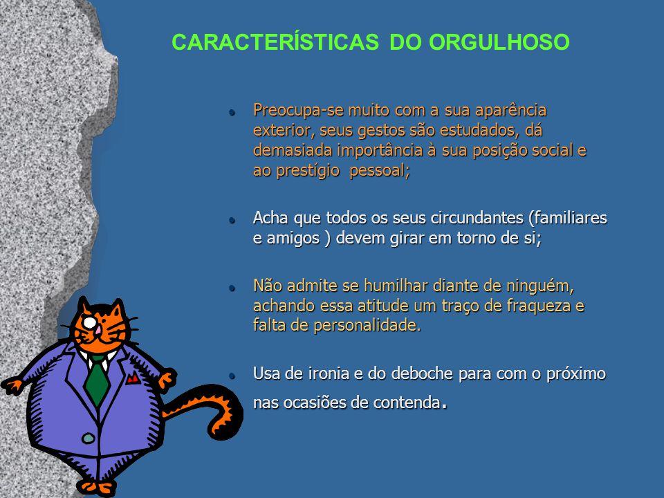CARACTERÍSTICAS DO ORGULHOSO l Preocupa-se muito com a sua aparência exterior, seus gestos são estudados, dá demasiada importância à sua posição socia