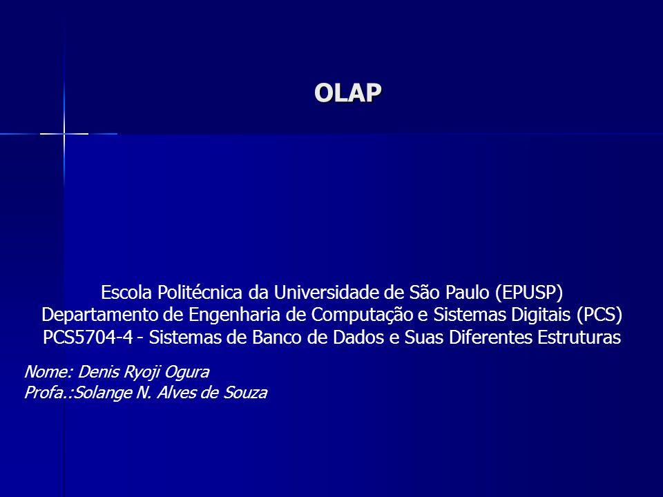 OLAP Escola Politécnica da Universidade de São Paulo (EPUSP) Departamento de Engenharia de Computação e Sistemas Digitais (PCS) PCS5704-4 - Sistemas de Banco de Dados e Suas Diferentes Estruturas Nome: Denis Ryoji Ogura Profa.:Solange N.