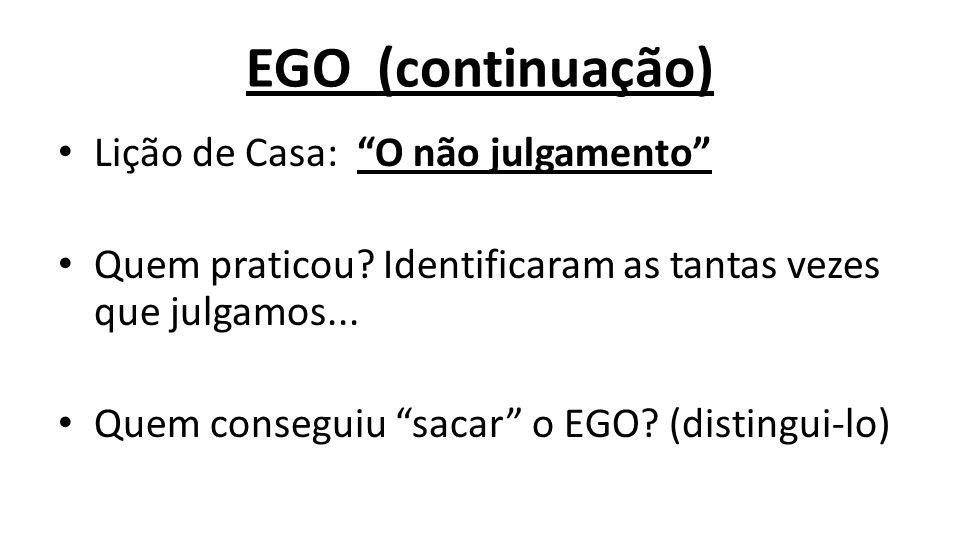 """EGO (continuação) Lição de Casa: """"O não julgamento"""" Quem praticou? Identificaram as tantas vezes que julgamos... Quem conseguiu """"sacar"""" o EGO? (distin"""