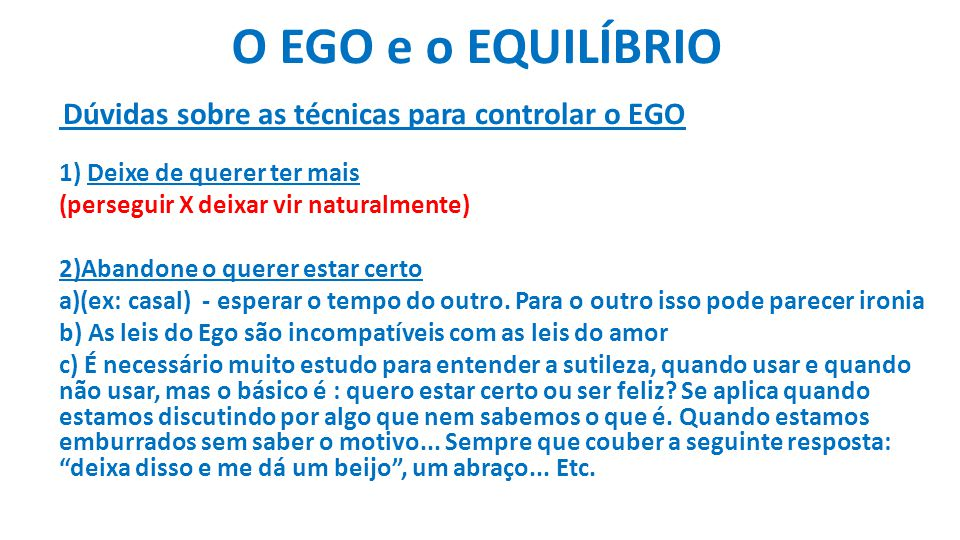 O EGO e o EQUILÍBRIO Dúvidas sobre as técnicas para controlar o EGO 1) Deixe de querer ter mais (perseguir X deixar vir naturalmente) 2)Abandone o querer estar certo a)(ex: casal) - esperar o tempo do outro.