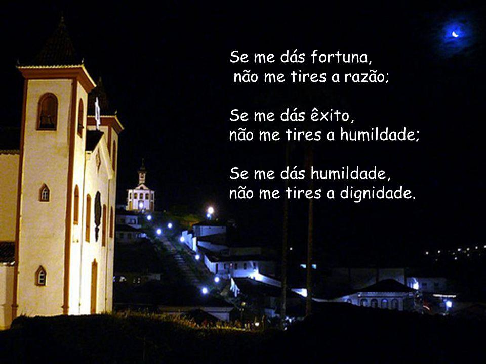 Se me dás fortuna, não me tires a razão; Se me dás êxito, não me tires a humildade; Se me dás humildade, não me tires a dignidade.