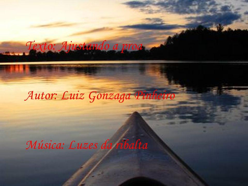 Texto: Ajustando a proa Autor: Luiz Gonzaga Pinheiro Música: Luzes da ribalta