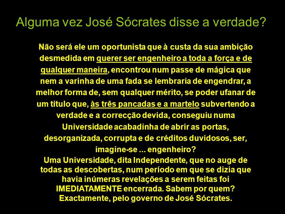Alguma vez José Sócrates disse a verdade? Não será ele um oportunista que à custa da sua ambição desmedida em querer ser engenheiro a toda a força e d
