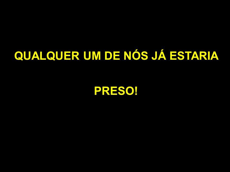 QUALQUER UM DE NÓS JÁ ESTARIA PRESO!
