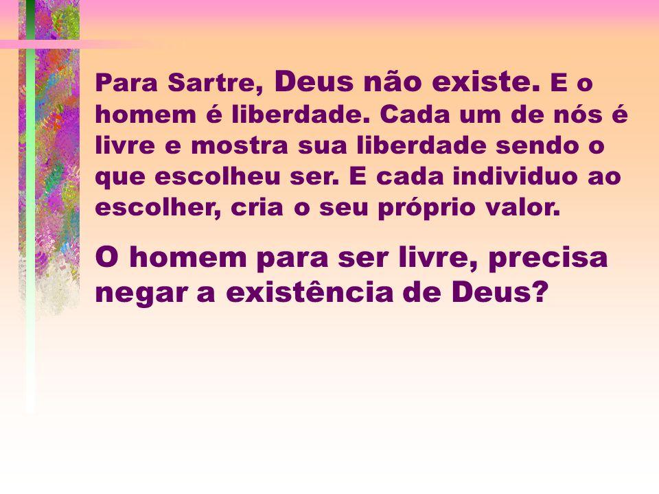 Para Sartre, Deus não existe.E o homem é liberdade.
