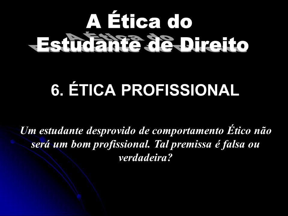 6.ÉTICA PROFISSIONAL Um estudante desprovido de comportamento Ético não será um bom profissional.