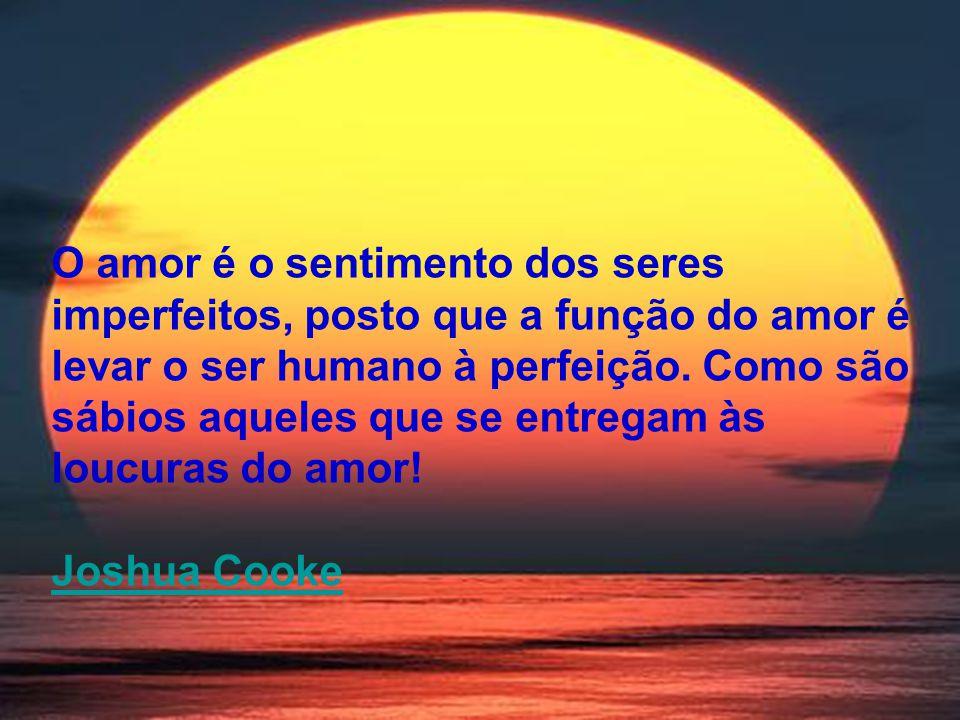 O amor é o sentimento dos seres imperfeitos, posto que a função do amor é levar o ser humano à perfeição. Como são sábios aqueles que se entregam às l