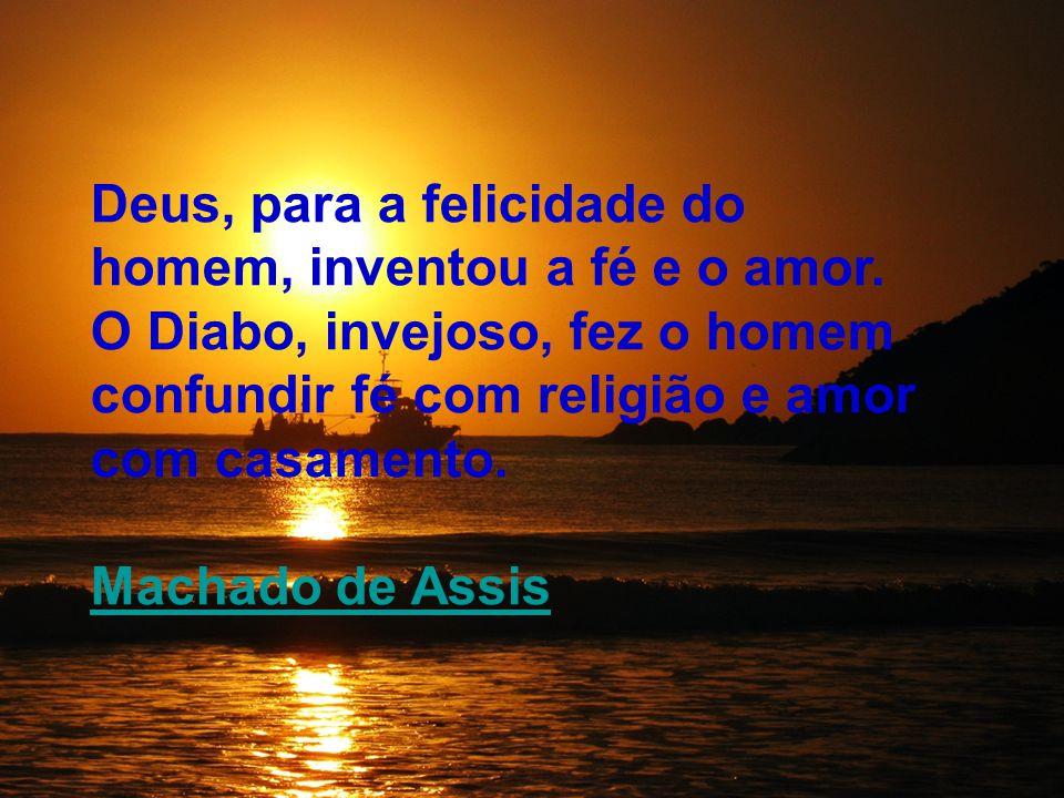 Deus, para a felicidade do homem, inventou a fé e o amor. O Diabo, invejoso, fez o homem confundir fé com religião e amor com casamento. Machado de As