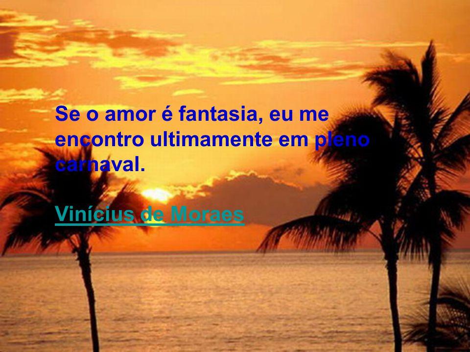 Se o amor é fantasia, eu me encontro ultimamente em pleno carnaval. Vinícius de Moraes