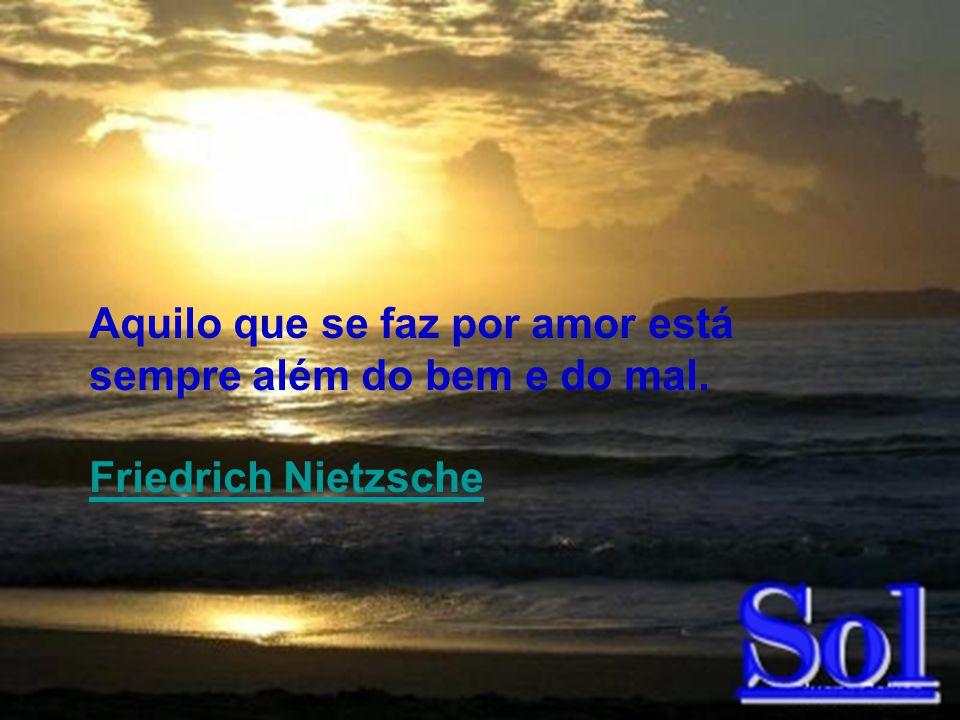 087 Aquilo que se faz por amor está sempre além do bem e do mal. Friedrich Nietzsche