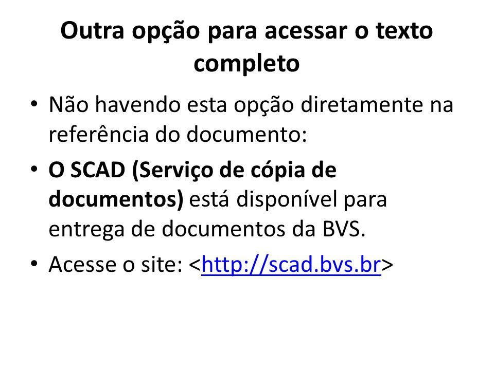 Outra opção para acessar o texto completo Não havendo esta opção diretamente na referência do documento: O SCAD (Serviço de cópia de documentos) está disponível para entrega de documentos da BVS.