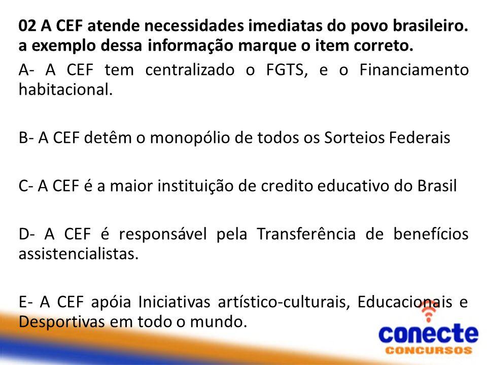 02 A CEF atende necessidades imediatas do povo brasileiro. a exemplo dessa informação marque o item correto. A- A CEF tem centralizado o FGTS, e o Fin
