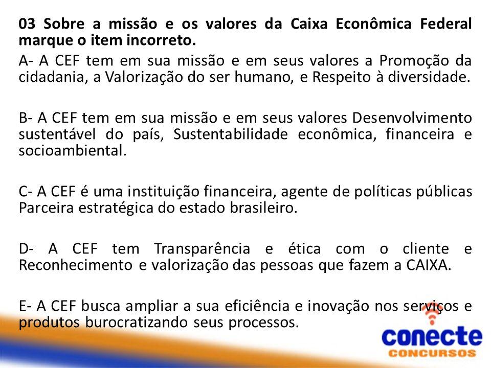 03 Sobre a missão e os valores da Caixa Econômica Federal marque o item incorreto. A- A CEF tem em sua missão e em seus valores a Promoção da cidadani