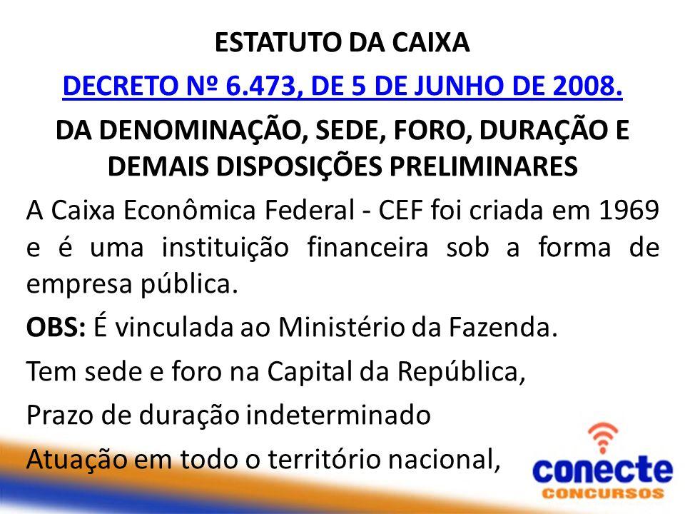 ESTATUTO DA CAIXA DECRETO Nº 6.473, DE 5 DE JUNHO DE 2008. DA DENOMINAÇÃO, SEDE, FORO, DURAÇÃO E DEMAIS DISPOSIÇÕES PRELIMINARES A Caixa Econômica Fed