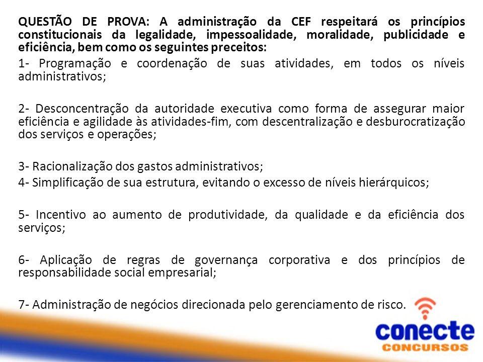 QUESTÃO DE PROVA: A administração da CEF respeitará os princípios constitucionais da legalidade, impessoalidade, moralidade, publicidade e eficiência,