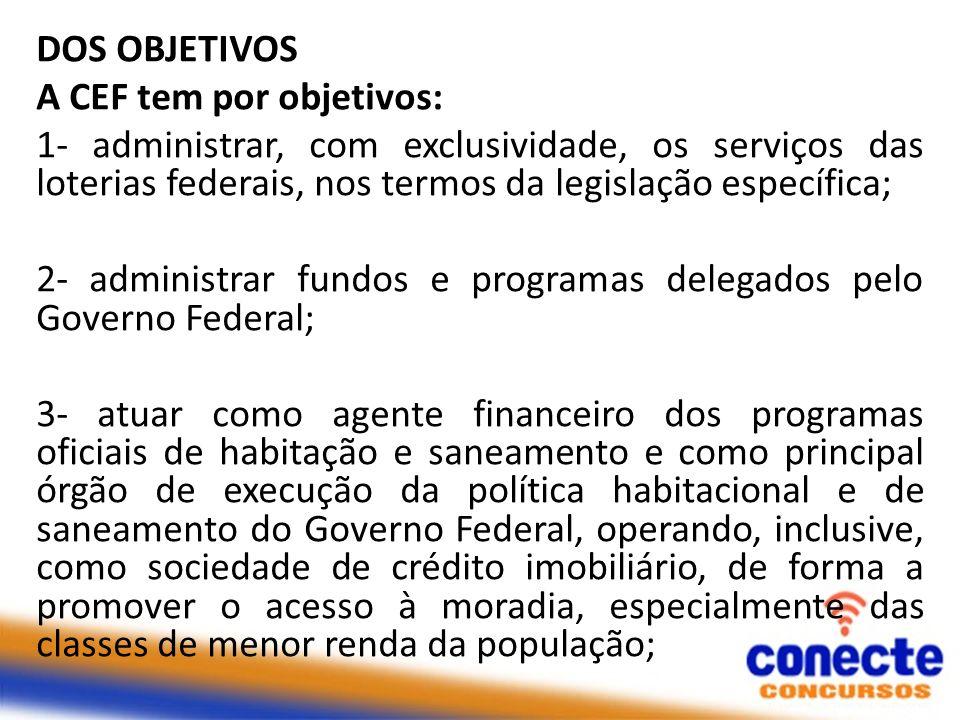 DOS OBJETIVOS A CEF tem por objetivos: 1- administrar, com exclusividade, os serviços das loterias federais, nos termos da legislação específica; 2- a
