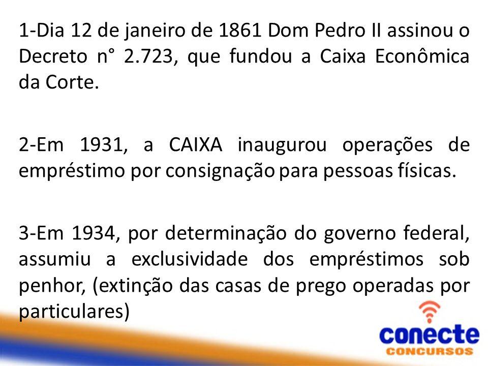 1-Dia 12 de janeiro de 1861 Dom Pedro II assinou o Decreto n° 2.723, que fundou a Caixa Econômica da Corte. 2-Em 1931, a CAIXA inaugurou operações de