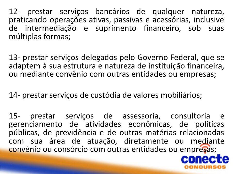 12- prestar serviços bancários de qualquer natureza, praticando operações ativas, passivas e acessórias, inclusive de intermediação e suprimento finan