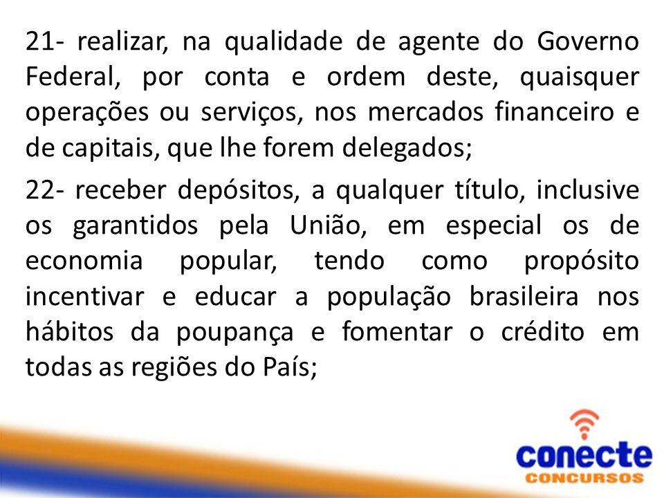 21- realizar, na qualidade de agente do Governo Federal, por conta e ordem deste, quaisquer operações ou serviços, nos mercados financeiro e de capita