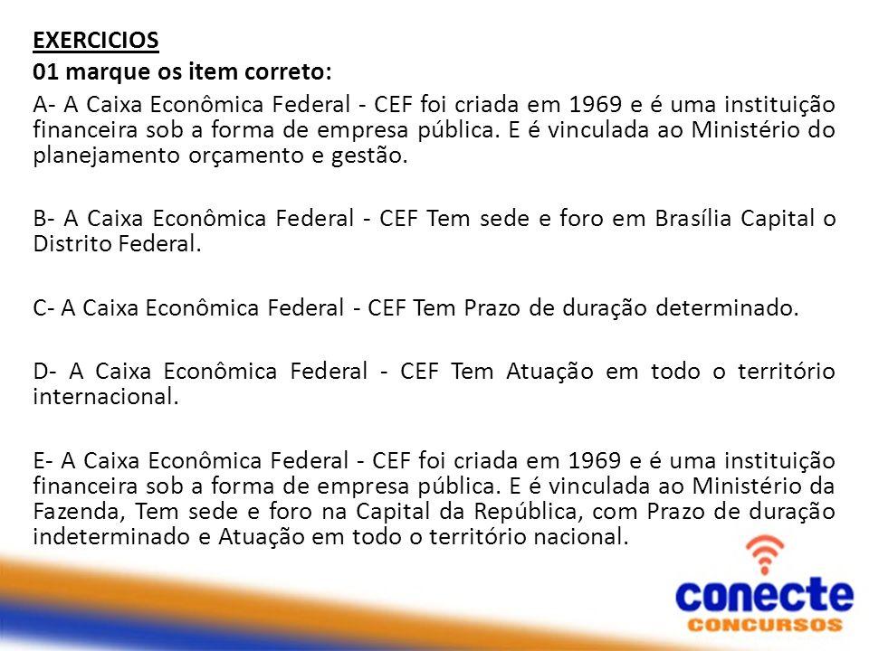 EXERCICIOS 01 marque os item correto: A- A Caixa Econômica Federal - CEF foi criada em 1969 e é uma instituição financeira sob a forma de empresa públ