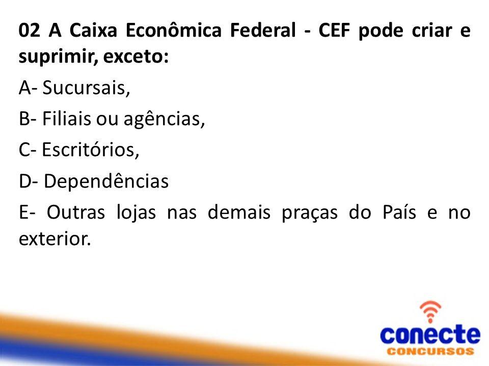 02 A Caixa Econômica Federal - CEF pode criar e suprimir, exceto: A- Sucursais, B- Filiais ou agências, C- Escritórios, D- Dependências E- Outras loja